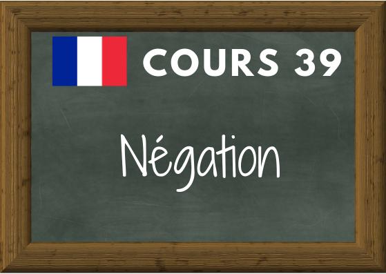 COURS DE FRANÇAIS 39, la négation