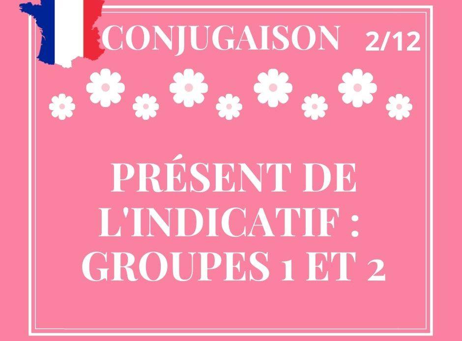 CONJUGAISON 2/12, présent de l'indicatif des groupes 1 et 2