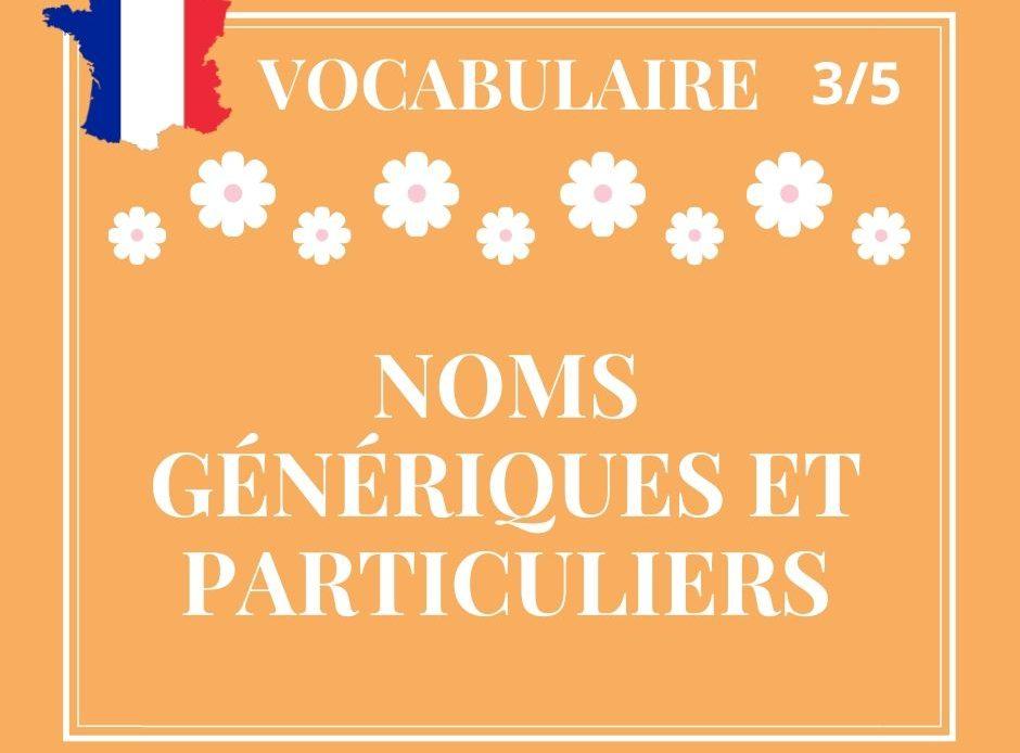 VOCABULAIRE 3/5, noms génériques et particuliers