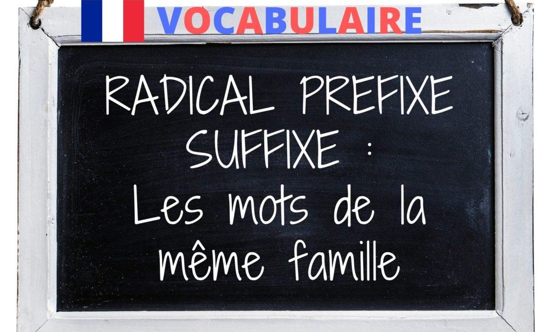 Mots de la même famille : radical, préfixe, suffixe