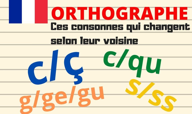 ORTHOGRAPHE : ces consonnes qui changent selon leur voisine ( c/ç, s/ss, c/qu, g/ge/gu)